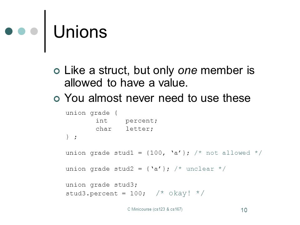 Unions Like a struct, but only one member is allowed to have a value.