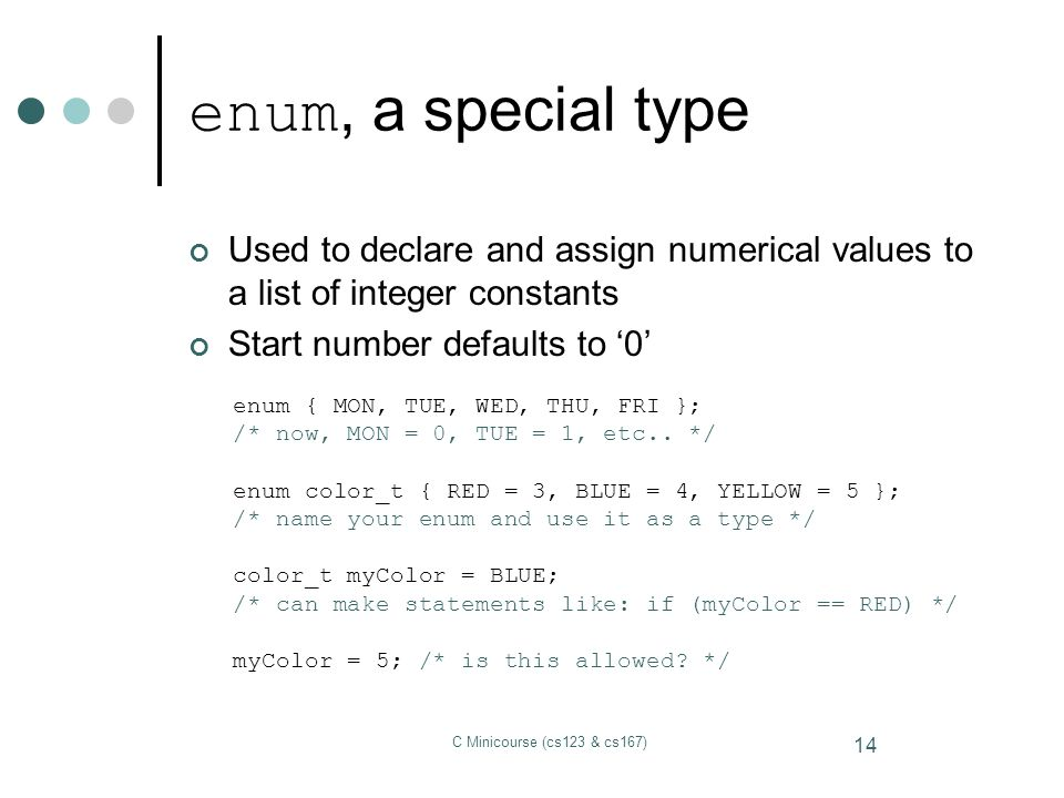 enum, a special type Used to declare and assign numerical values to a list of integer constants. Start number defaults to '0'