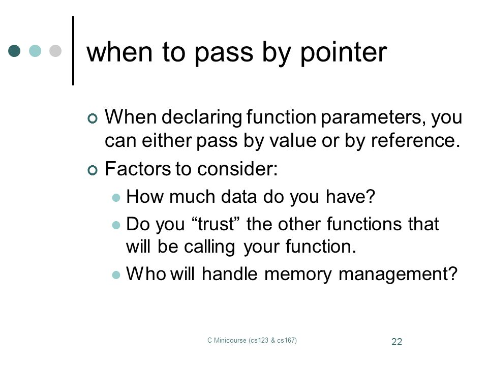 when to pass by pointer When declaring function parameters, you can either pass by value or by reference.