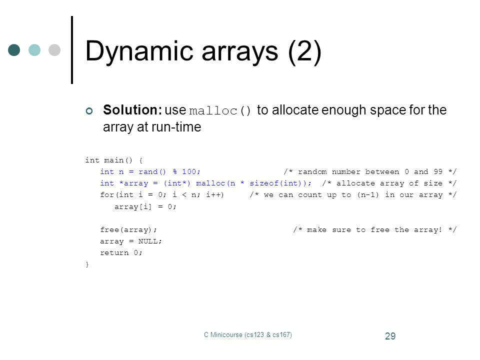 Dynamic arrays (2) Solution: use malloc() to allocate enough space for the array at run-time. int main() {