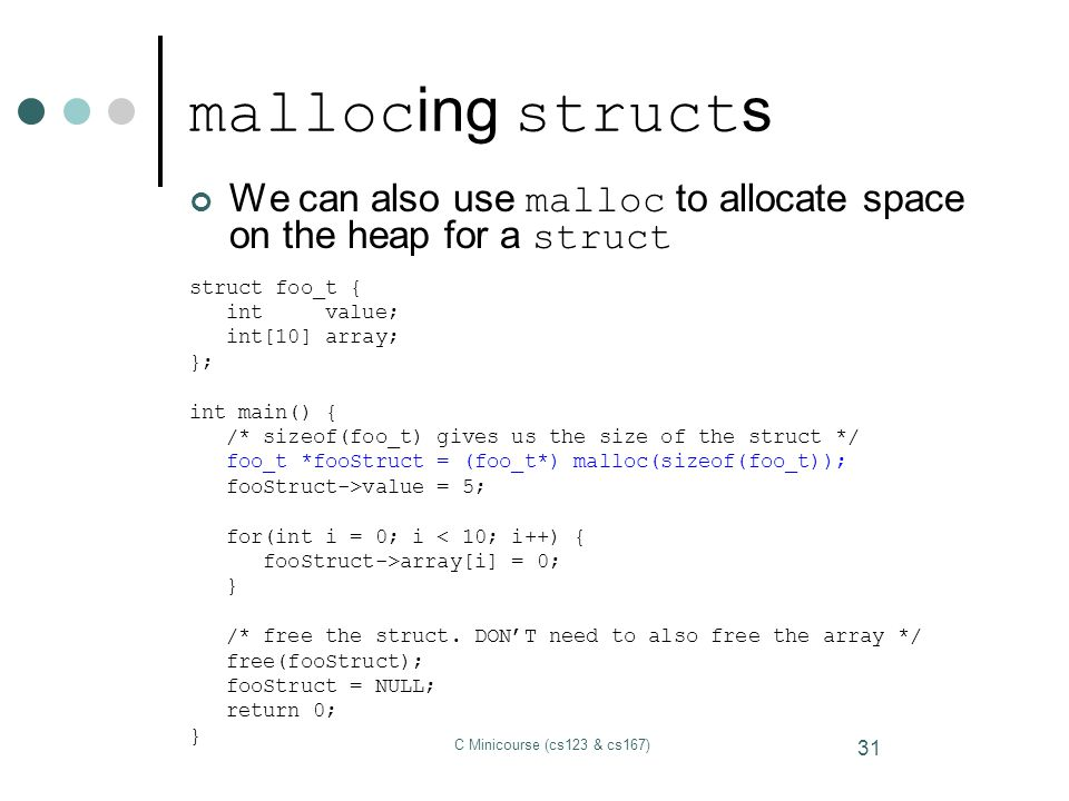mallocing structs We can also use malloc to allocate space on the heap for a struct. struct foo_t {