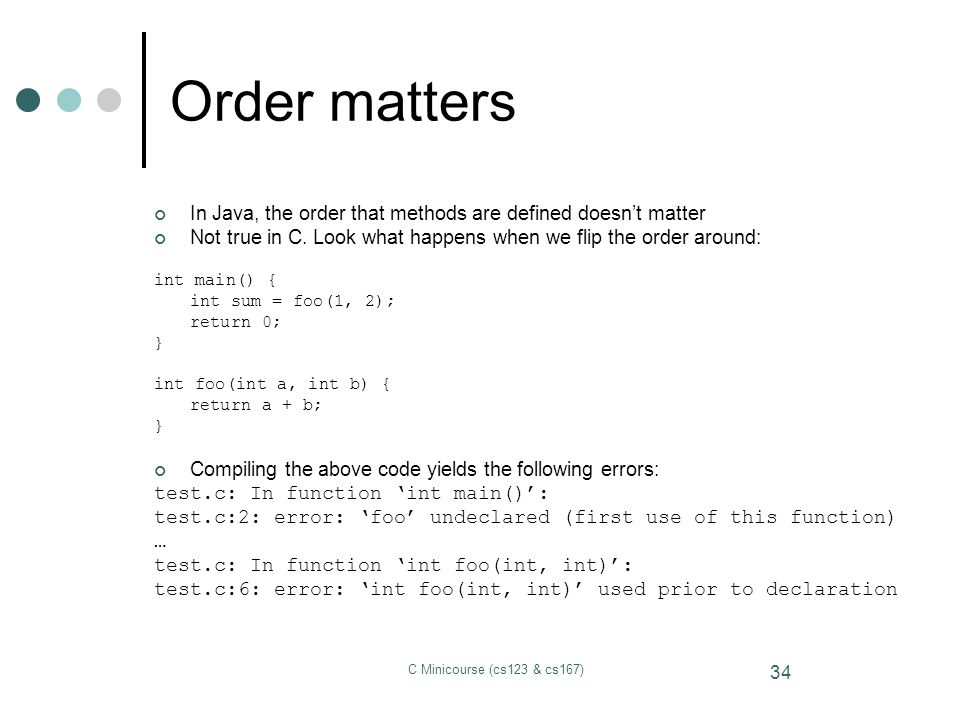Order matters In Java, the order that methods are defined doesn't matter. Not true in C. Look what happens when we flip the order around: