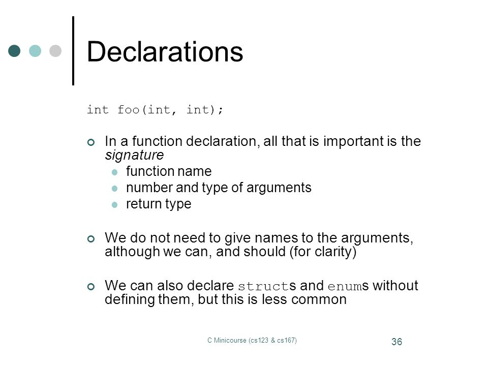 Declarations int foo(int, int); In a function declaration, all that is important is the signature.