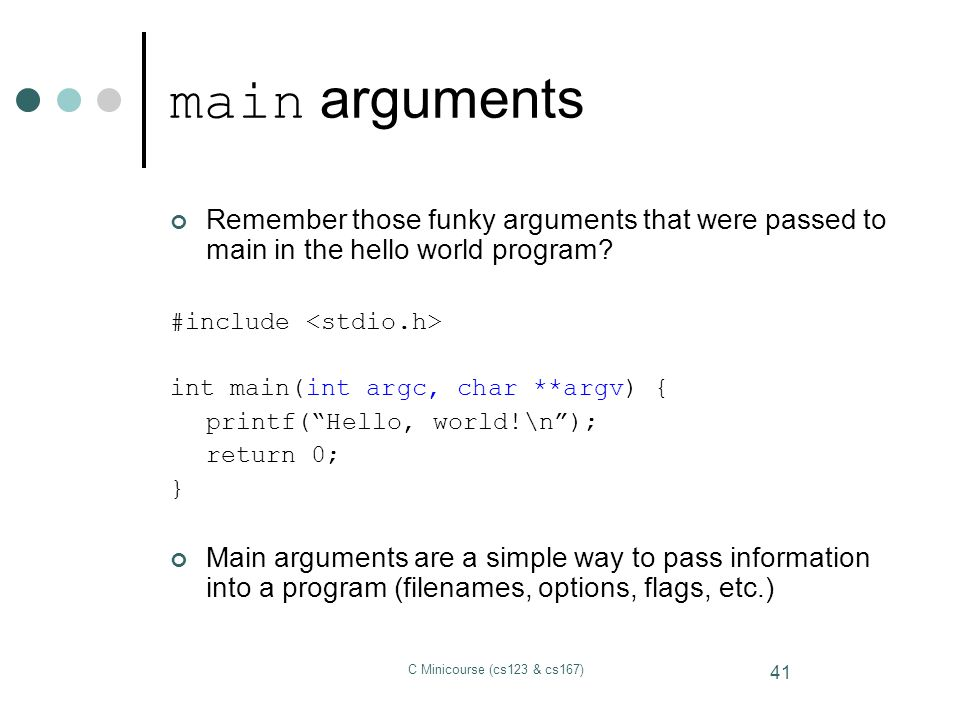 main arguments Remember those funky arguments that were passed to main in the hello world program #include <stdio.h>