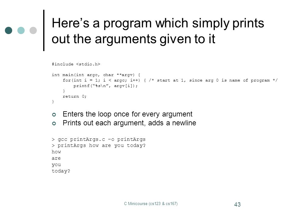 Here's a program which simply prints out the arguments given to it
