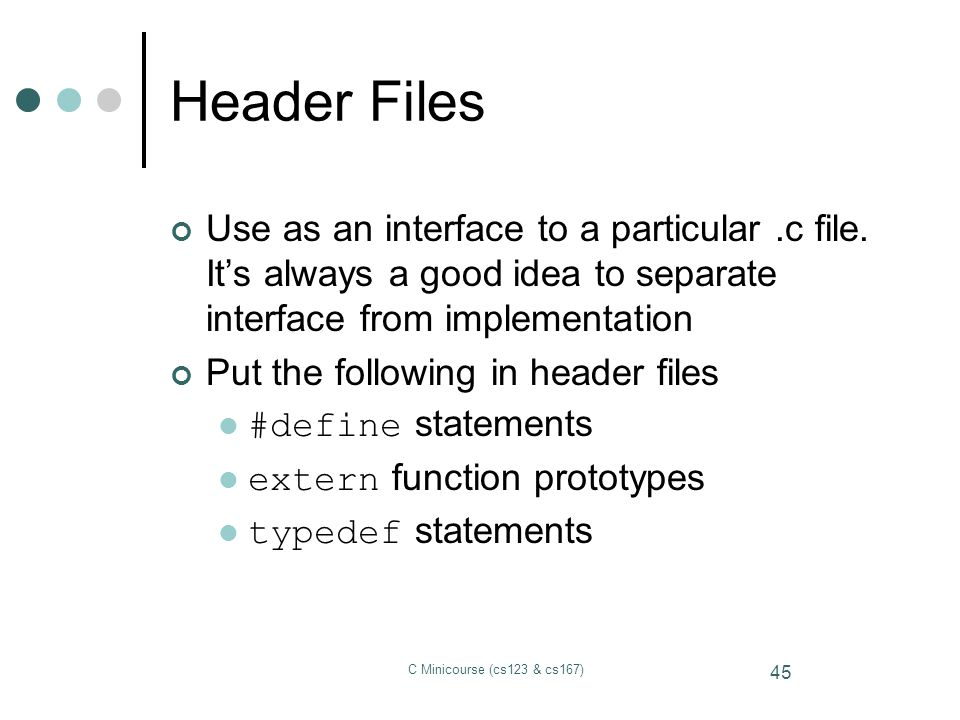 Header Files Use as an interface to a particular .c file. It's always a good idea to separate interface from implementation.