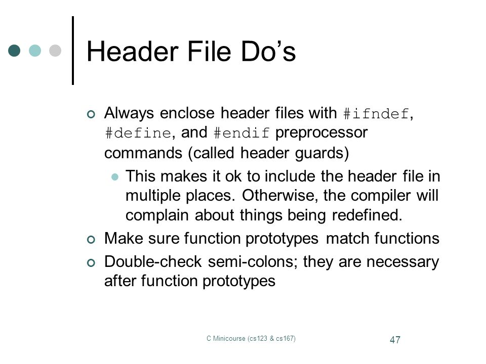 Header File Do's Always enclose header files with #ifndef, #define, and #endif preprocessor commands (called header guards)