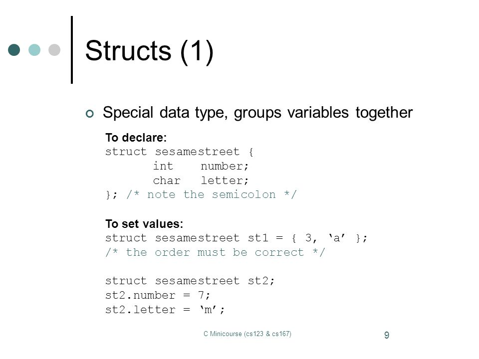 Structs (1) Special data type, groups variables together To declare: