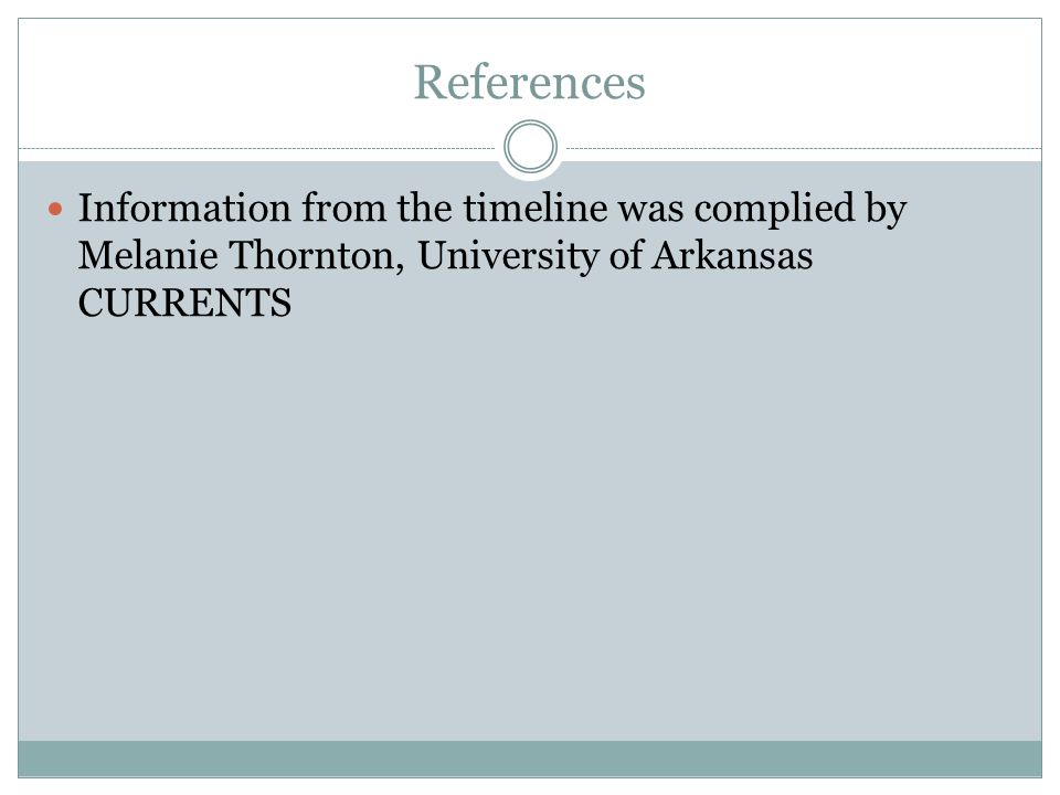 References Information from the timeline was complied by Melanie Thornton, University of Arkansas CURRENTS.