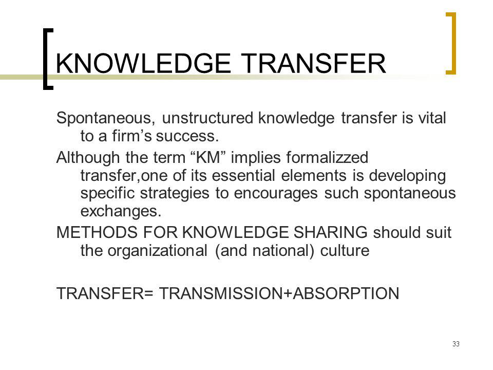 KNOWLEDGE TRANSFER Spontaneous, unstructured knowledge transfer is vital to a firm's success.