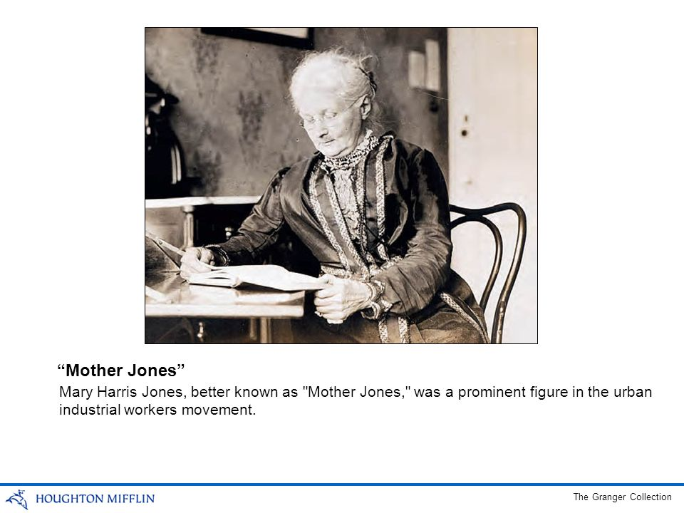 Mother Jones Mary Harris Jones, better known as Mother Jones, was a prominent figure in the urban industrial workers movement.