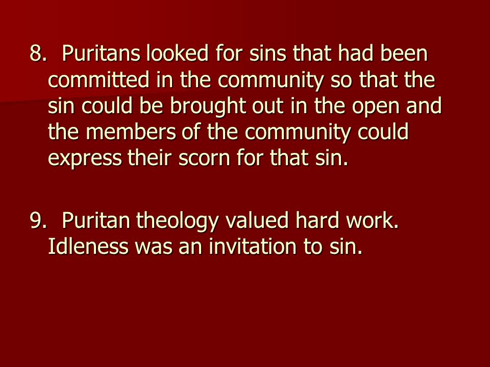 8. Puritans looked for sins that had been committed in the community so that the sin could be brought out in the open and the members of the community could express their scorn for that sin.