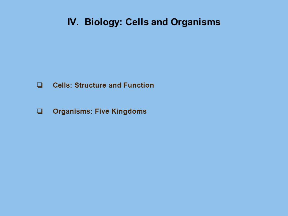 IV. Biology: Cells and Organisms