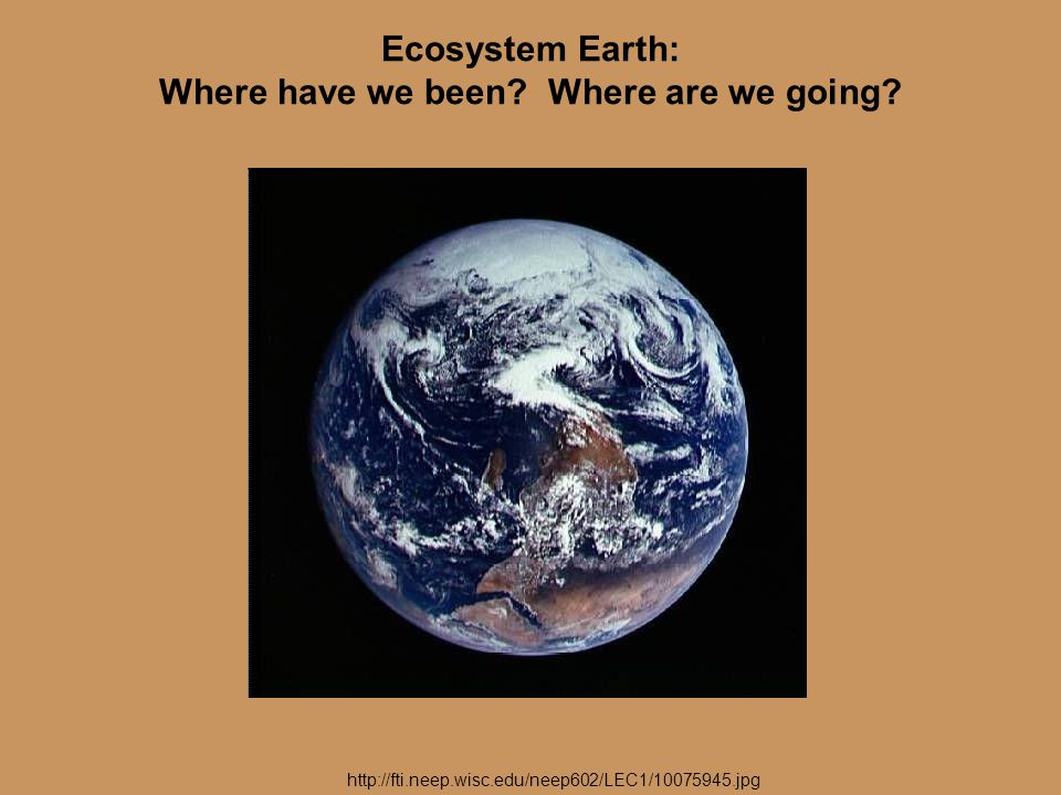 Ecosystem Earth: Where have we been Where are we going