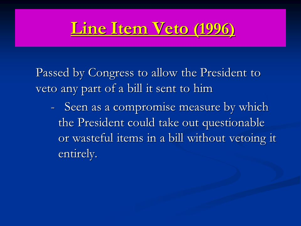 Line Item Veto (1996) Passed by Congress to allow the President to veto any part of a bill it sent to him.