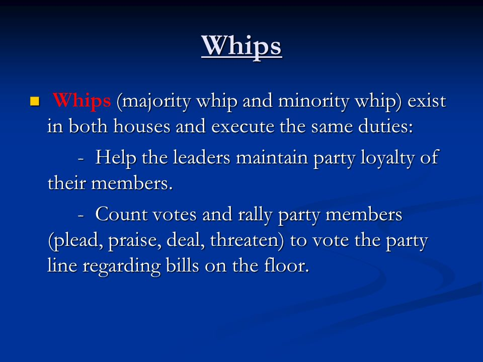 Whips Whips (majority whip and minority whip) exist in both houses and execute the same duties: