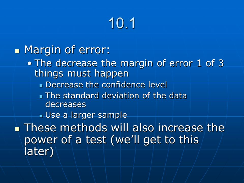10.1 Margin of error: The decrease the margin of error 1 of 3 things must happen. Decrease the confidence level.