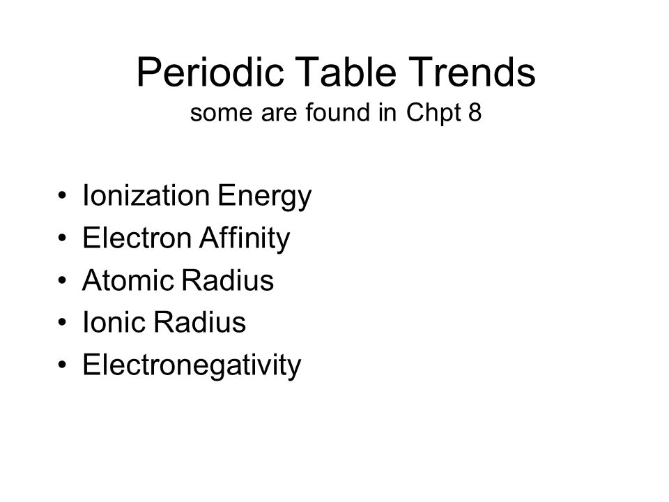 Periodic Table Trends some are found in Chpt 8