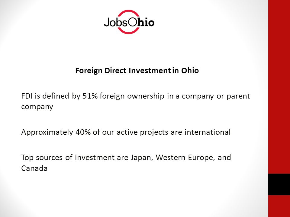Foreign Direct Investment in Ohio FDI is defined by 51% foreign ownership in a company or parent company Approximately 40% of our active projects are international Top sources of investment are Japan, Western Europe, and Canada