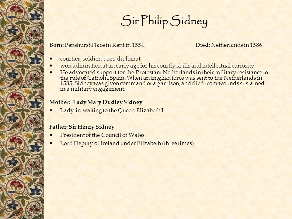 Sir Philip Sidney Born: Penshurst Place in Kent in 1554 Died: Netherlands in 1586. courtier, soldier, poet, diplomat.
