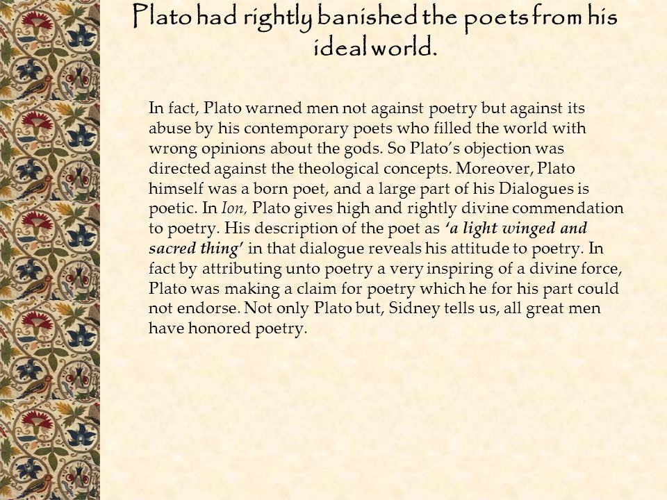 Plato had rightly banished the poets from his ideal world.