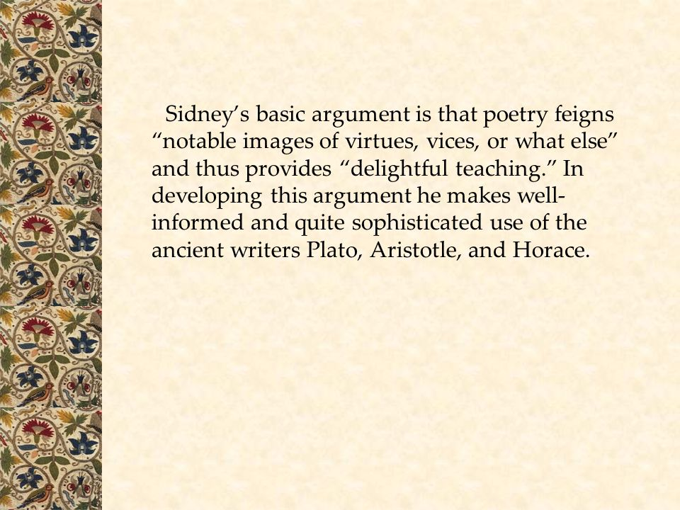 Sidney's basic argument is that poetry feigns notable images of virtues, vices, or what else and thus provides delightful teaching. In developing this argument he makes well-informed and quite sophisticated use of the ancient writers Plato, Aristotle, and Horace.