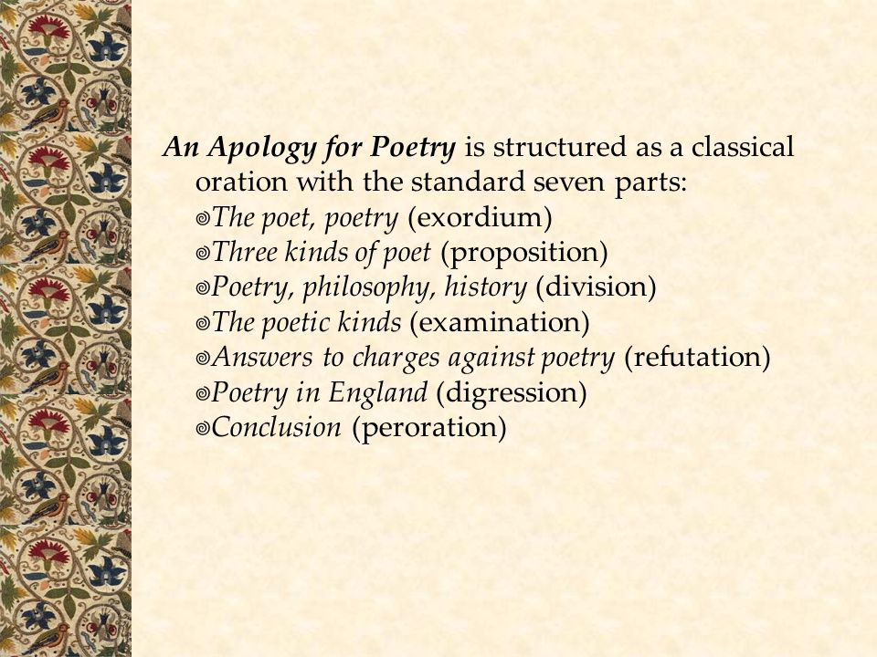 An Apology for Poetry is structured as a classical oration with the standard seven parts: The poet, poetry (exordium) Three kinds of poet (proposition) Poetry, philosophy, history (division) The poetic kinds (examination) Answers to charges against poetry (refutation) Poetry in England (digression) Conclusion (peroration)
