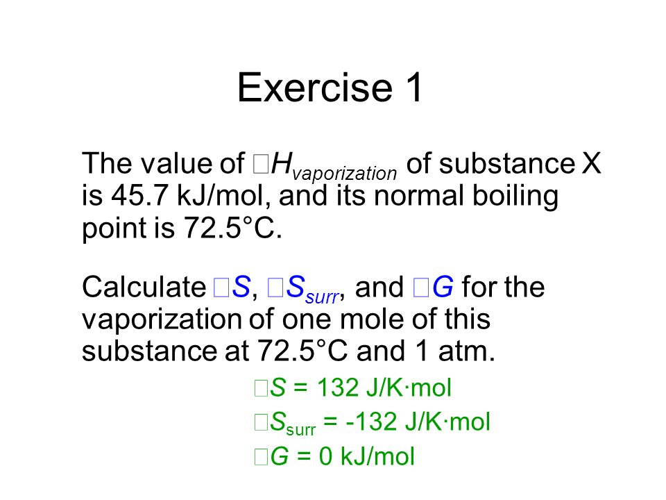 Exercise 1 The value of ΔHvaporization of substance X is 45.7 kJ/mol, and its normal boiling point is 72.5°C.