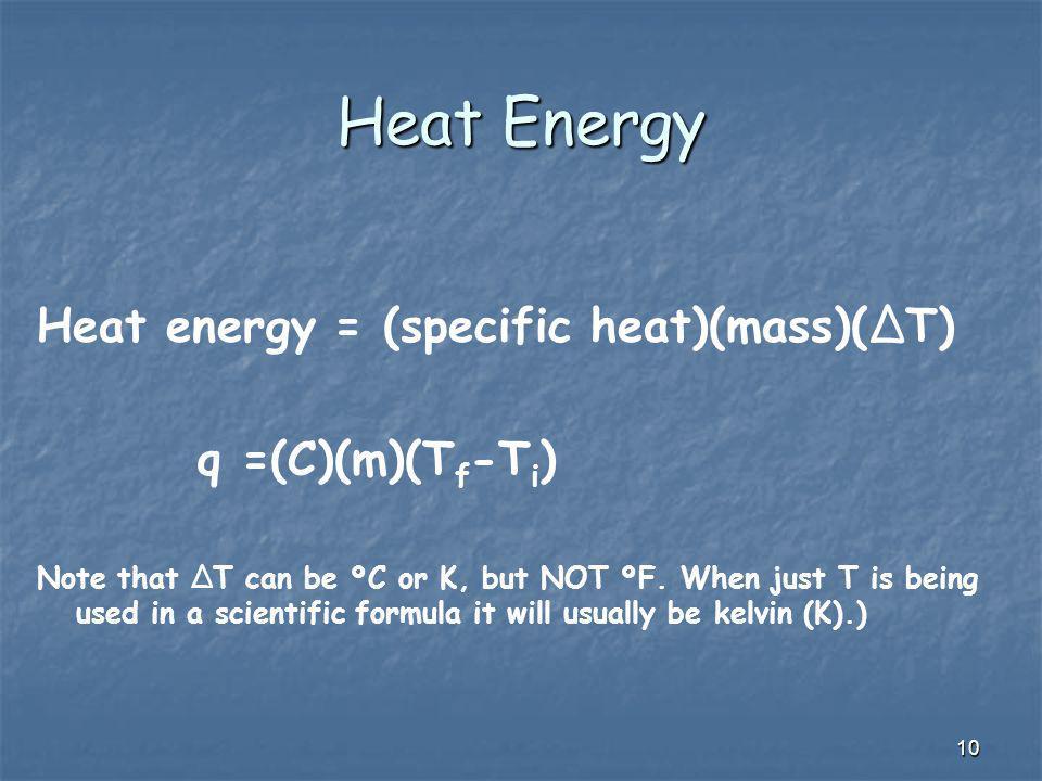 Heat Energy Heat energy = (specific heat)(mass)(ΔT) q =(C)(m)(Tf-Ti)