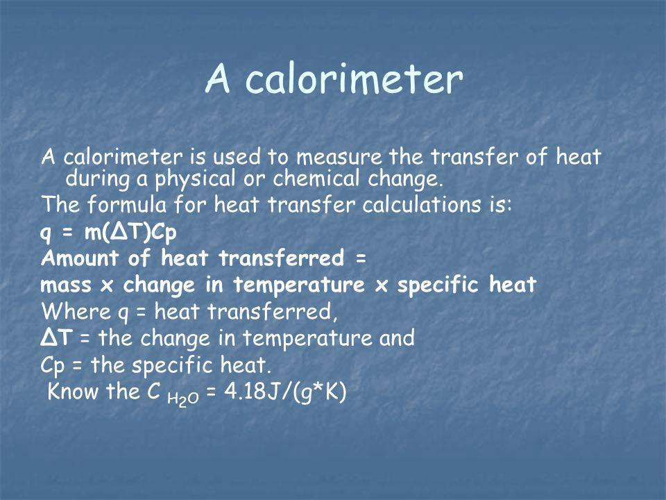 A calorimeter A calorimeter is used to measure the transfer of heat during a physical or chemical change.