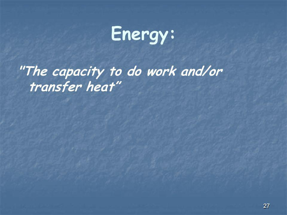 Energy: The capacity to do work and/or transfer heat