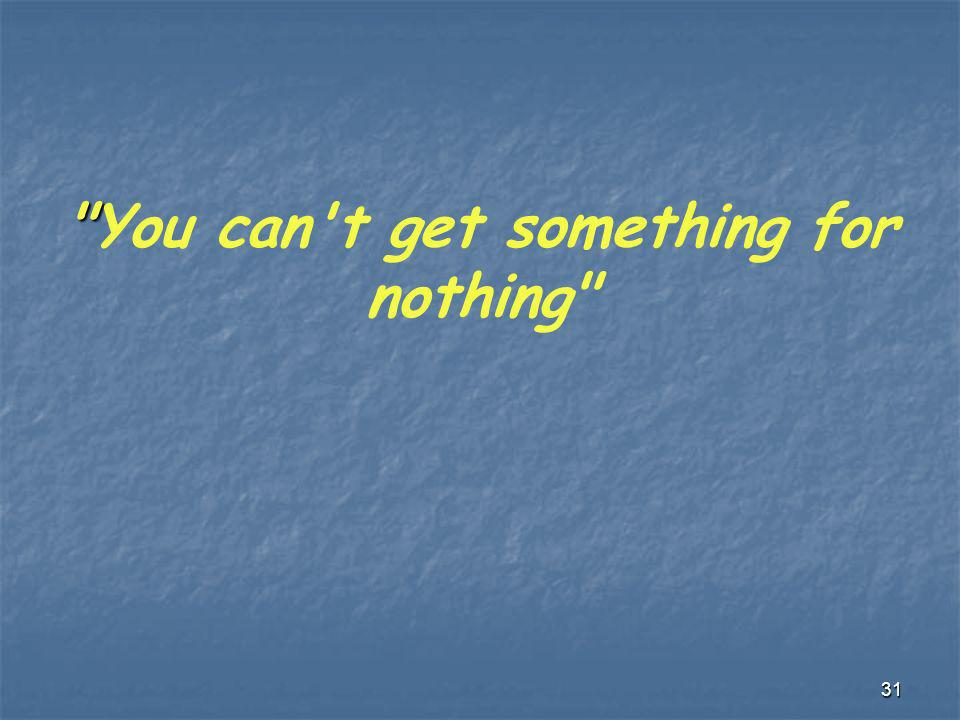 You can t get something for nothing