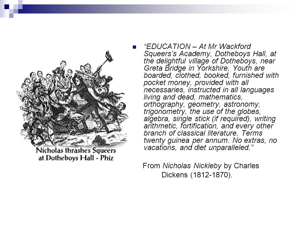 EDUCATION – At Mr Wackford Squeers's Academy, Dotheboys Hall, at the delightful village of Dotheboys, near Greta Bridge in Yorkshire, Youth are boarded, clothed, booked, furnished with pocket money, provided with all necessaries, instructed in all languages living and dead, mathematics, orthography, geometry, astronomy, trigonometry, the use of the globes, algebra, single stick (if required), writing arithmetic, fortification, and every other branch of classical literature. Terms twenty guinea per annum. No extras, no vacations, and diet unparalleled.
