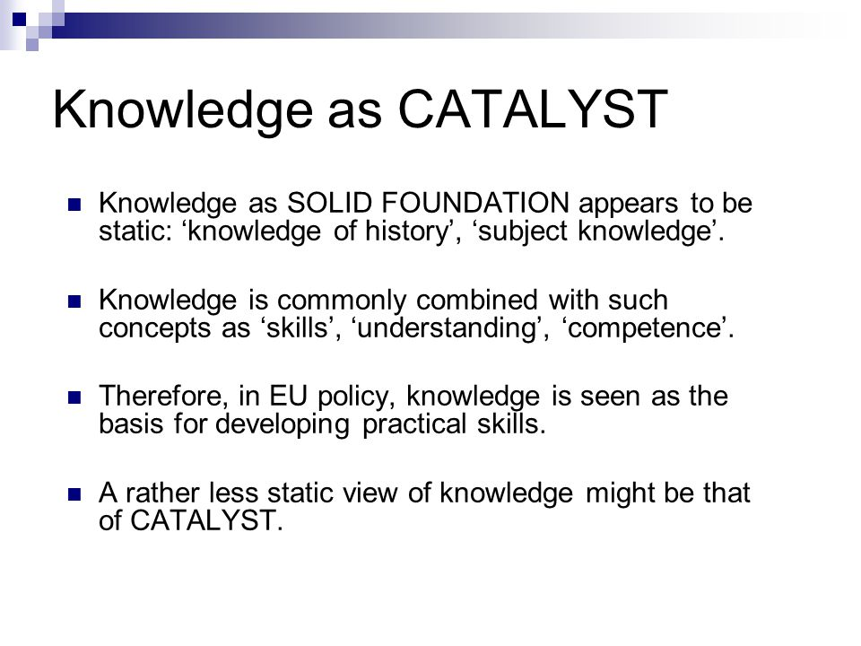Knowledge as CATALYST Knowledge as SOLID FOUNDATION appears to be static: 'knowledge of history', 'subject knowledge'.