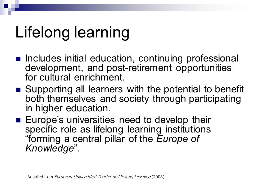 Lifelong learning Includes initial education, continuing professional development, and post-retirement opportunities for cultural enrichment.