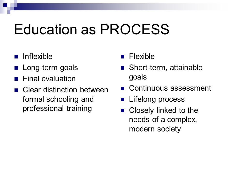 Education as PROCESS Inflexible Long-term goals Final evaluation