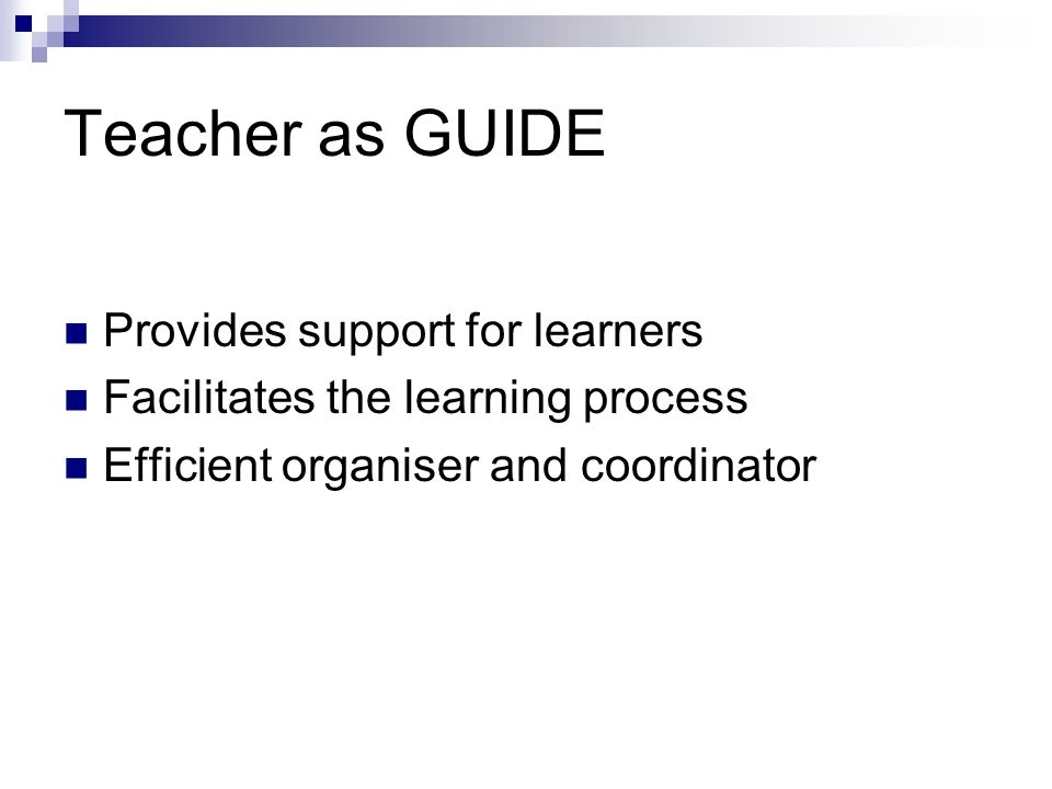 Teacher as GUIDE Provides support for learners