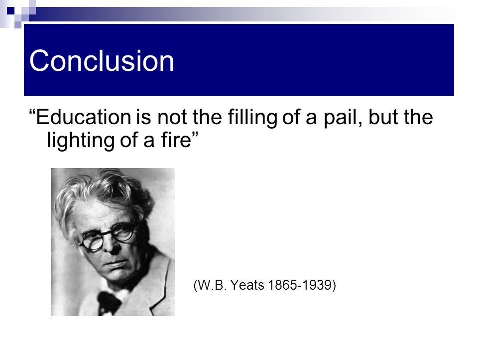 Conclusion Education is not the filling of a pail, but the lighting of a fire (W.B.