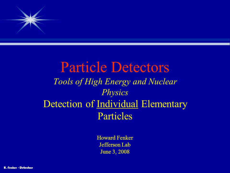 Particle Detectors Tools of High Energy and Nuclear Physics Detection of Individual Elementary Particles Howard Fenker Jefferson Lab June 3, 2008