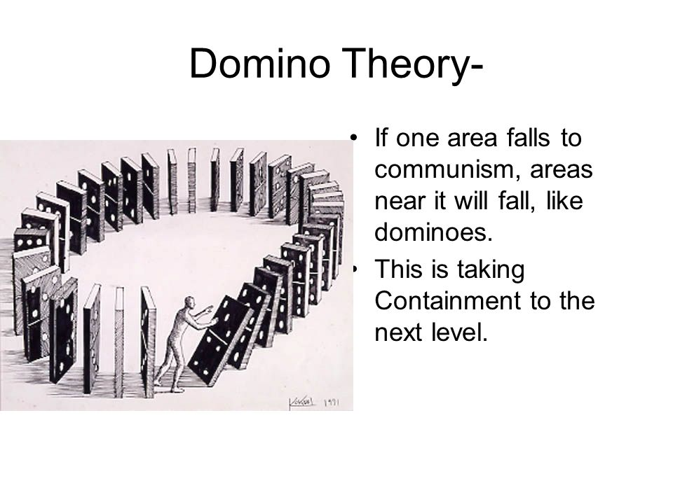 Domino Theory- If one area falls to communism, areas near it will fall, like dominoes.
