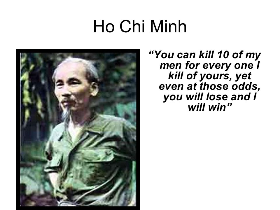 Ho Chi Minh You can kill 10 of my men for every one I kill of yours, yet even at those odds, you will lose and I will win