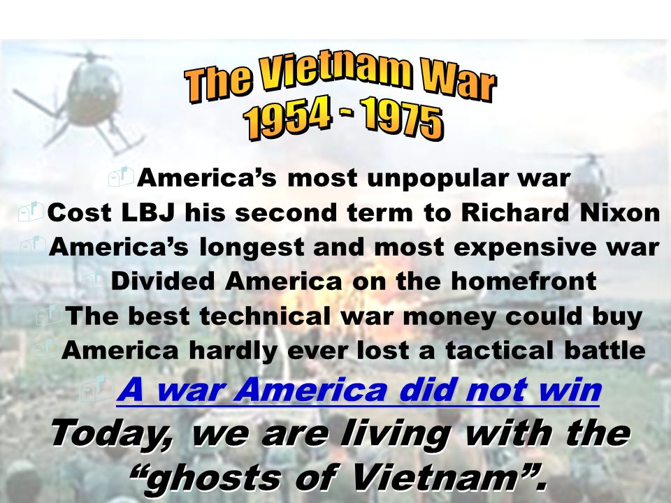 The Vietnam War America's most unpopular war. Cost LBJ his second term to Richard Nixon.