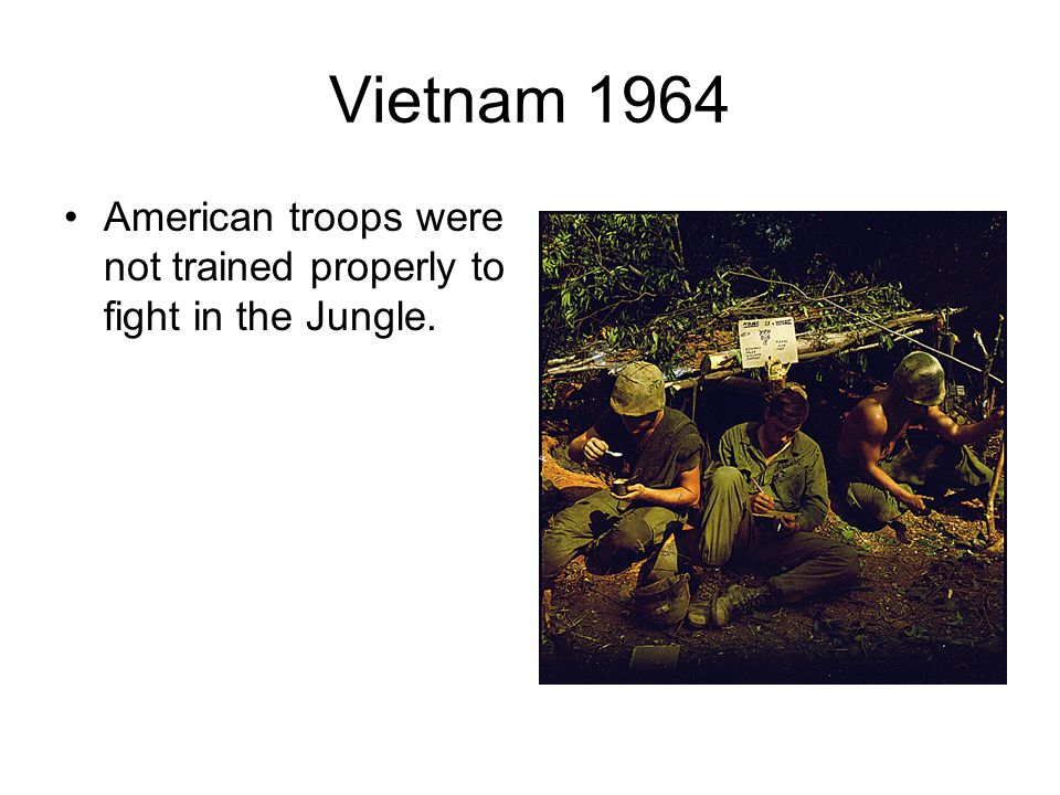 Vietnam 1964 American troops were not trained properly to fight in the Jungle.