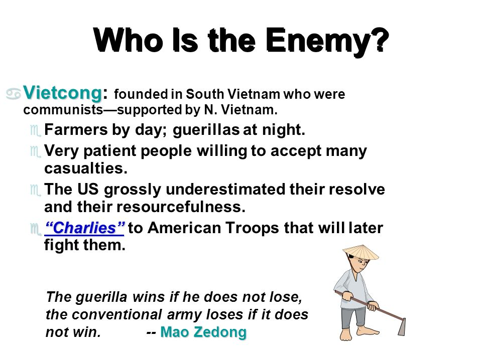 Who Is the Enemy Vietcong: founded in South Vietnam who were communists—supported by N. Vietnam. Farmers by day; guerillas at night.