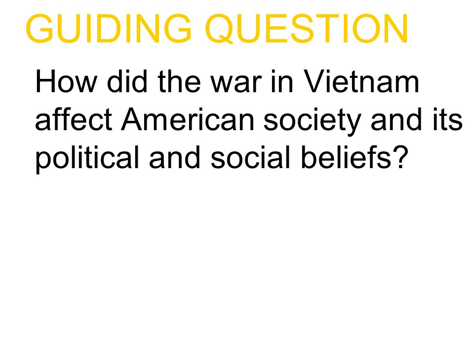 GUIDING QUESTION How did the war in Vietnam affect American society and its political and social beliefs