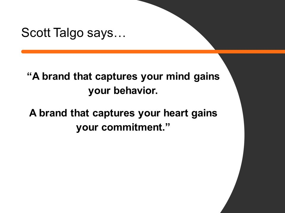 Scott Talgo says… A brand that captures your mind gains your behavior.