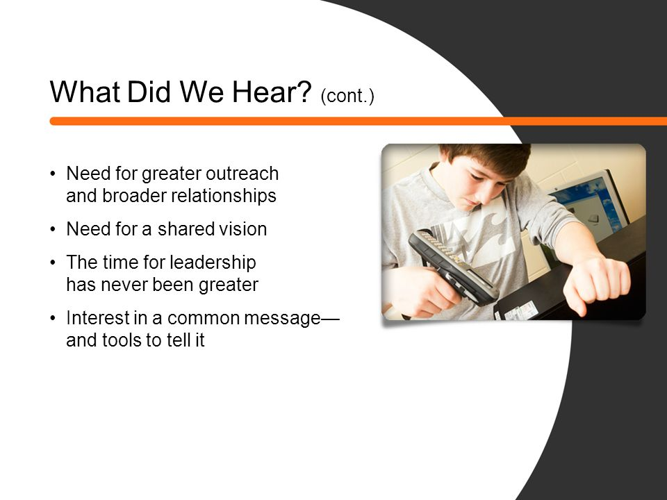 What Did We Hear (cont.) Need for greater outreach and broader relationships. Need for a shared vision.