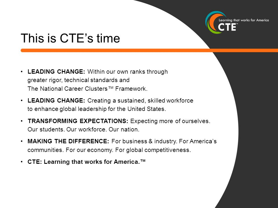 This is CTE's time LEADING CHANGE: Within our own ranks through greater rigor, technical standards and The National Career Clusters™ Framework.