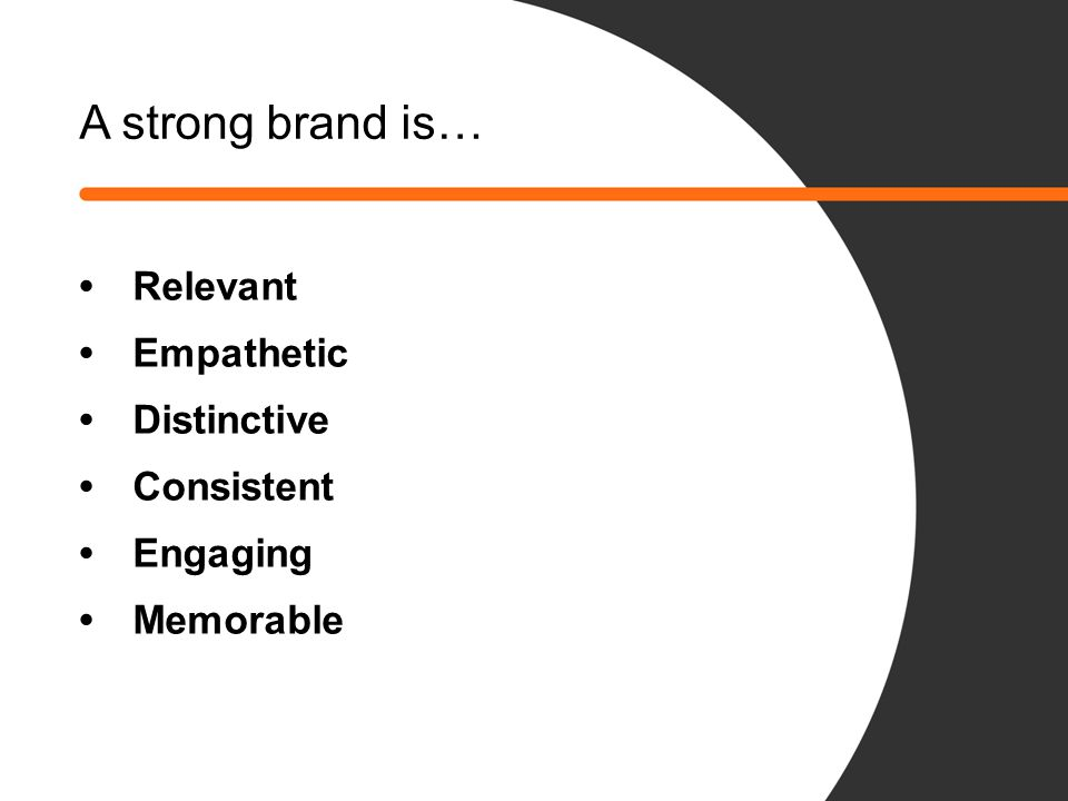 A strong brand is… • Relevant • Empathetic • Distinctive • Consistent • Engaging • Memorable