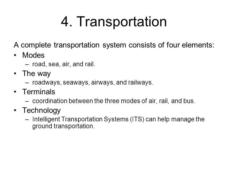 4. Transportation A complete transportation system consists of four elements: Modes. road, sea, air, and rail.